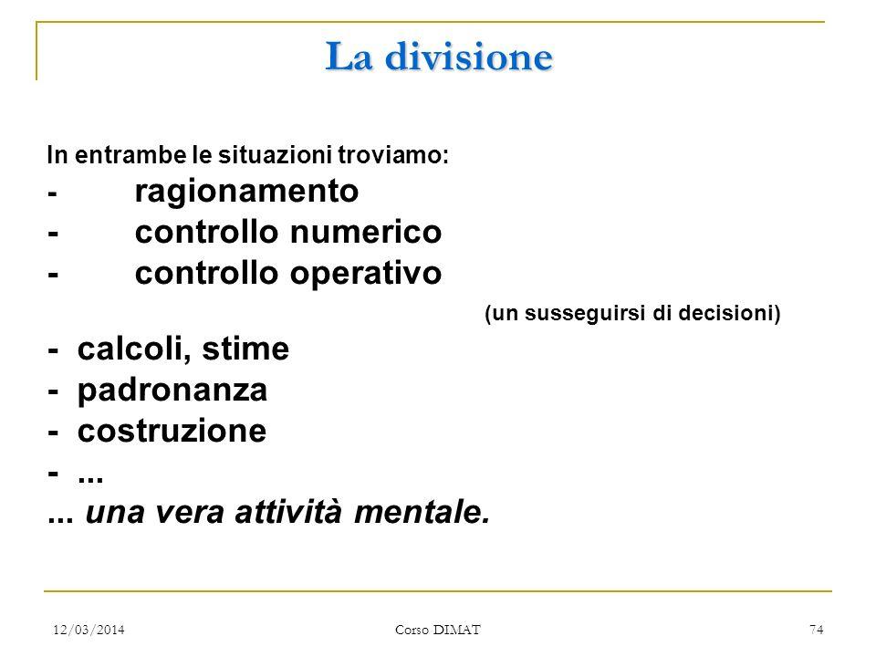12/03/2014 Corso DIMAT 73 La divisione: interrogativi Quali situazioni proporre agli allievi? - Situazione concrete (reali) - Situazioni numeriche Nel