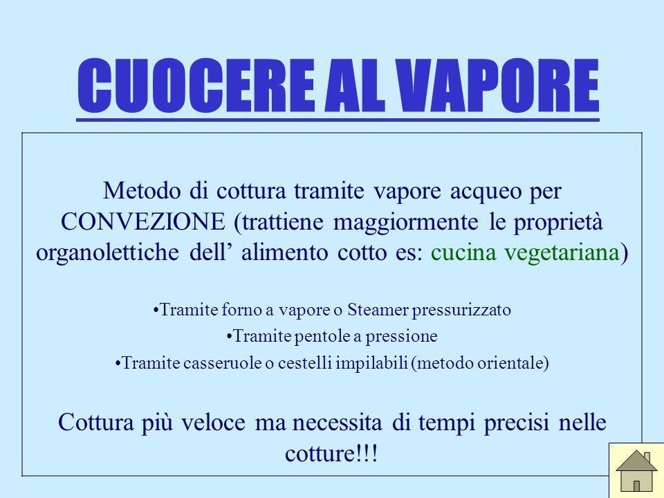 CUOCERE AL VAPORE Metodo di cottura tramite vapore acqueo per CONVEZIONE (trattiene maggiormente le proprietà organolettiche dell alimento cotto es: c