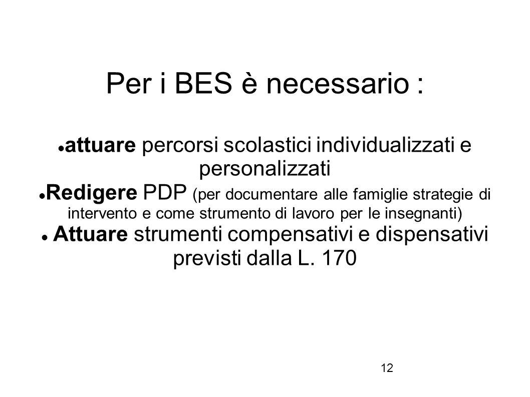 12 Per i BES è necessario : attuare percorsi scolastici individualizzati e personalizzati Redigere PDP (per documentare alle famiglie strategie di int