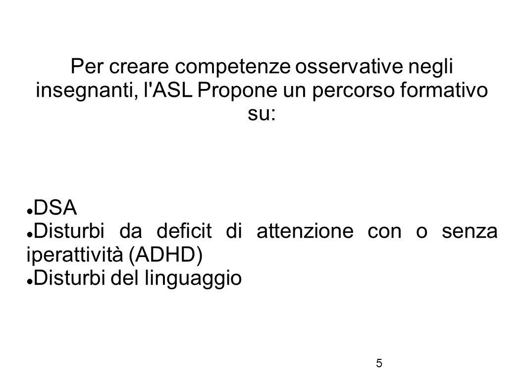 5 Per creare competenze osservative negli insegnanti, l'ASL Propone un percorso formativo su: DSA Disturbi da deficit di attenzione con o senza iperat