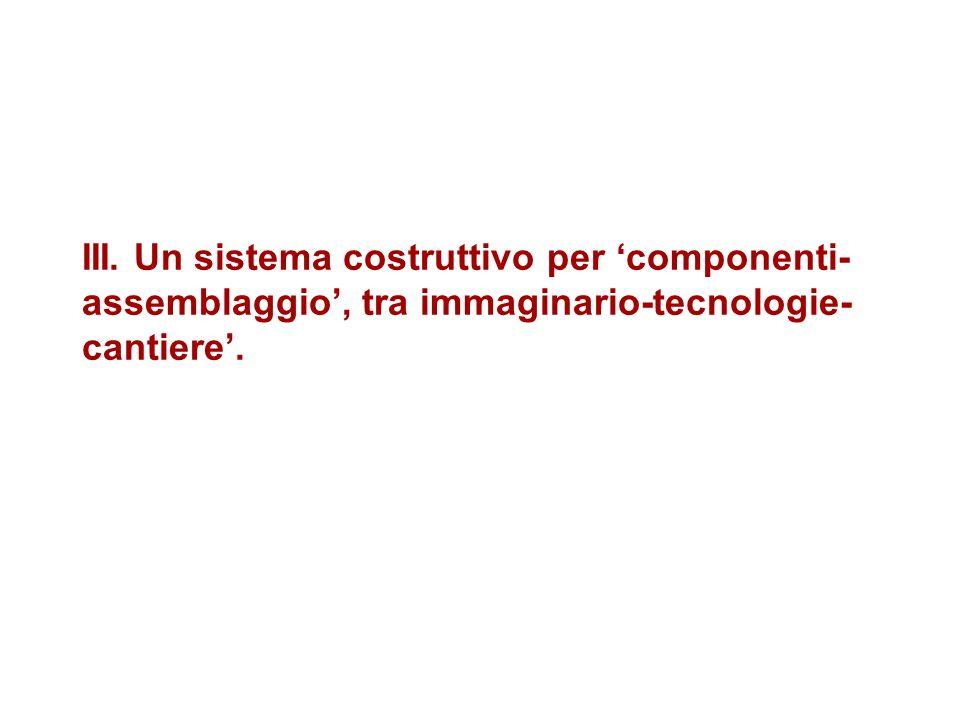 III. Un sistema costruttivo per componenti- assemblaggio, tra immaginario-tecnologie- cantiere.