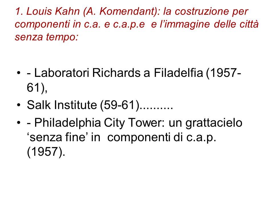 1. Louis Kahn (A. Komendant): la costruzione per componenti in c.a. e c.a.p.e e limmagine delle città senza tempo: - Laboratori Richards a Filadelfia
