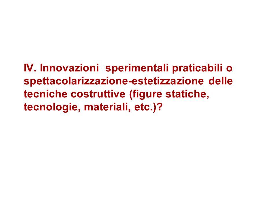 IV. Innovazioni sperimentali praticabili o spettacolarizzazione-estetizzazione delle tecniche costruttive (figure statiche, tecnologie, materiali, etc