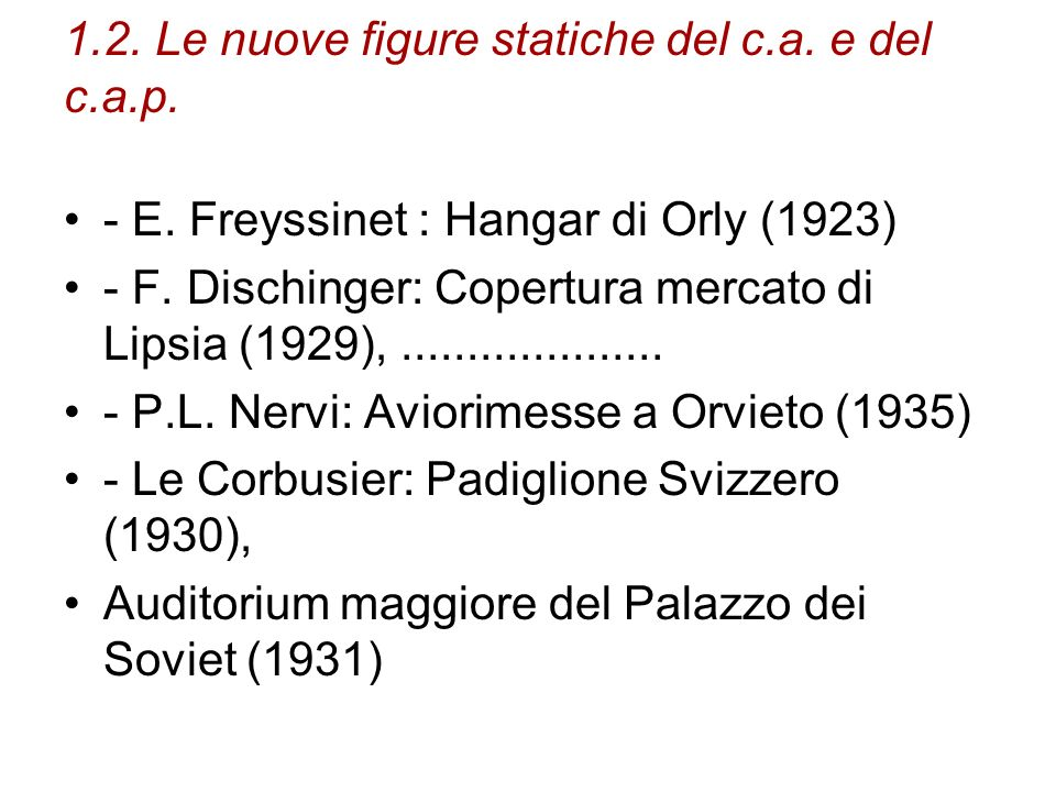 1.2. Le nuove figure statiche del c.a. e del c.a.p. - E. Freyssinet : Hangar di Orly (1923) - F. Dischinger: Copertura mercato di Lipsia (1929),......