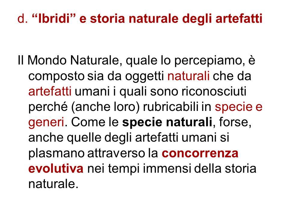 d. Ibridi e storia naturale degli artefatti Il Mondo Naturale, quale lo percepiamo, è composto sia da oggetti naturali che da artefatti umani i quali