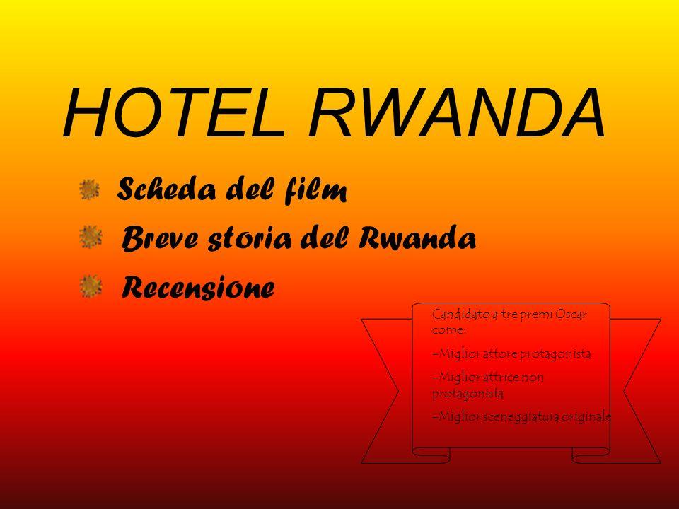 HOTEL RWANDA Scheda del film Breve storia del Rwanda Recensione Candidato a tre premi Oscar come: -Miglior attore protagonista -Miglior attrice non pr