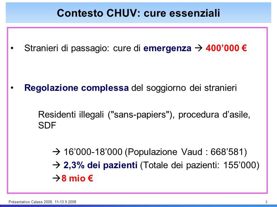 Présentation Calass 2008, 11-13.9.2008 3 Contesto CHUV: cure essenziali Stranieri di passagio: cure di emergenza 400000 Regolazione complessa del soggiorno dei stranieri Residenti illegali ( sans-papiers ), procedura dasile, SDF 16000-18000 (Populazione Vaud : 668581) 2,3% dei pazienti (Totale dei pazienti: 155000) 8 mio