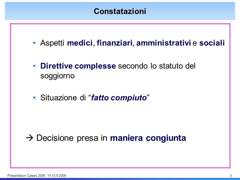 Présentation Calass 2008, 11-13.9.2008 5 Constatazioni Aspetti medici, finanziari, amministrativi e sociali Direttive complesse secondo lo statuto del soggiorno Situazione di fatto compiuto Decisione presa in maniera congiunta