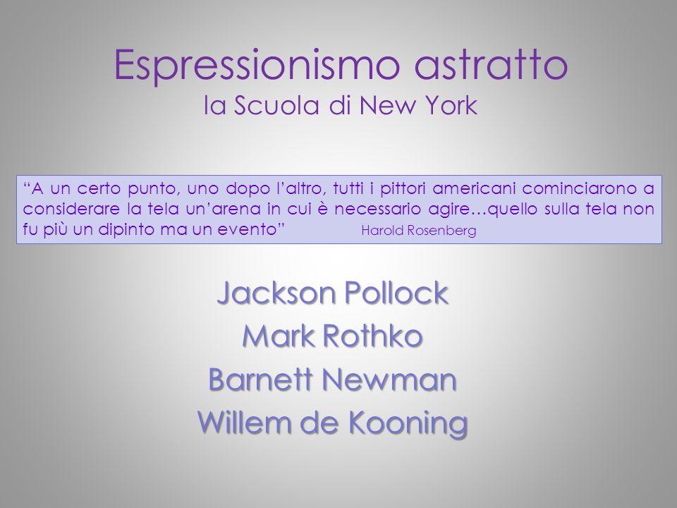 Espressionismo astratto la Scuola di New York Jackson Pollock Mark Rothko Barnett Newman Willem de Kooning A un certo punto, uno dopo laltro, tutti i