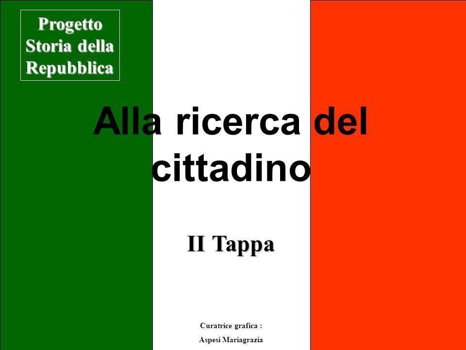 Alla ricerca del cittadino II Tappa Curatrice grafica : Aspesi Mariagrazia Progetto Storia della Repubblica