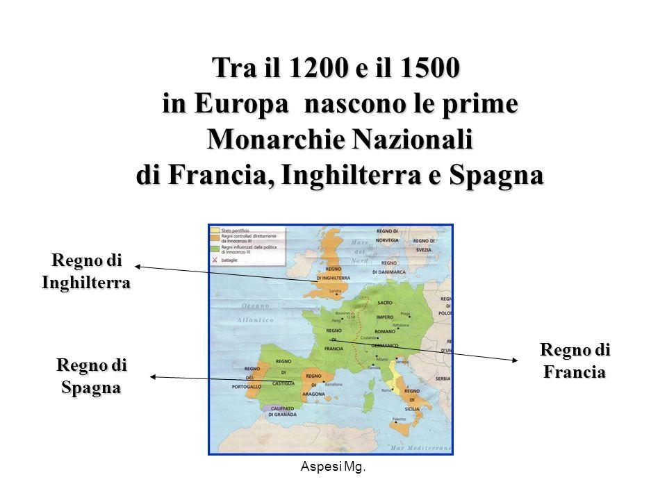 Aspesi Mg. Tra il 1200 e il 1500 in Europa nascono le prime Monarchie Nazionali di Francia, Inghilterra e Spagna Regno di Inghilterra Regno di Spagna