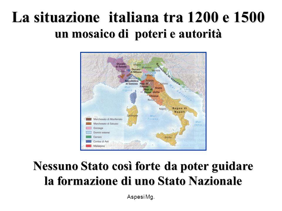 Aspesi Mg. La situazione italiana tra 1200 e 1500 un mosaico di poteri e autorità Nessuno Stato così forte da poter guidare la formazione di uno Stato