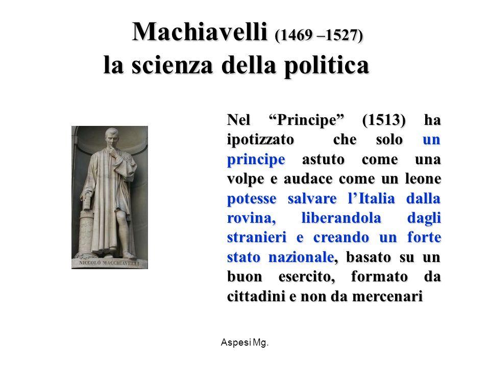 Aspesi Mg. Machiavelli (1469 –1527) la scienza della politica Nel Principe (1513) ha ipotizzato che solo un principe astuto come una volpe e audace co