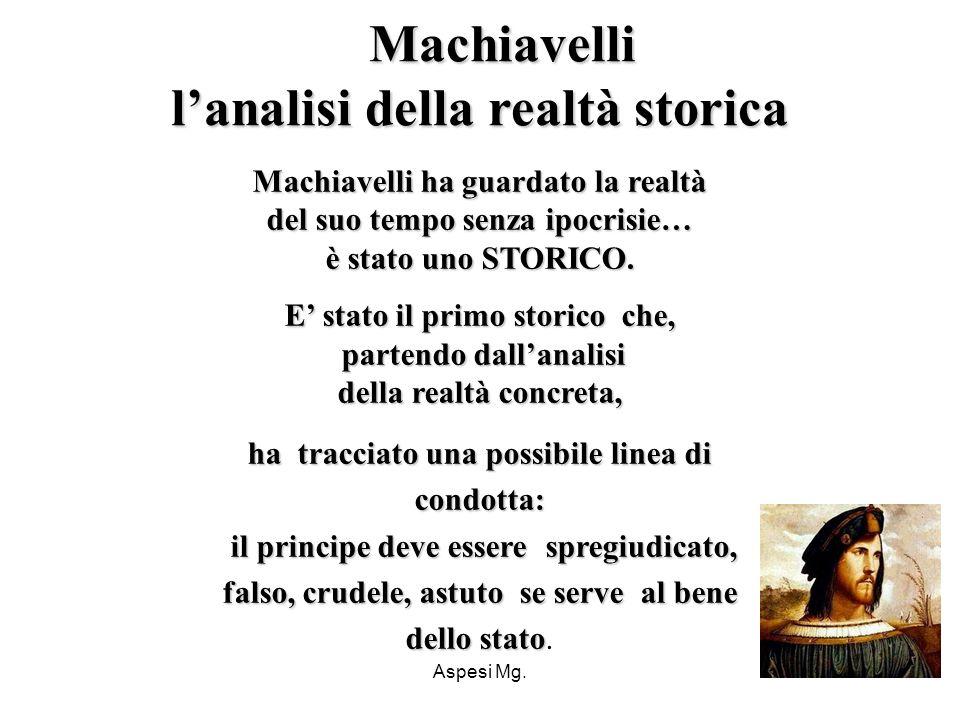 Aspesi Mg. Machiavelli ha guardato la realtà del suo tempo senza ipocrisie… è stato uno STORICO. E stato il primo storico che, partendo dallanalisi de