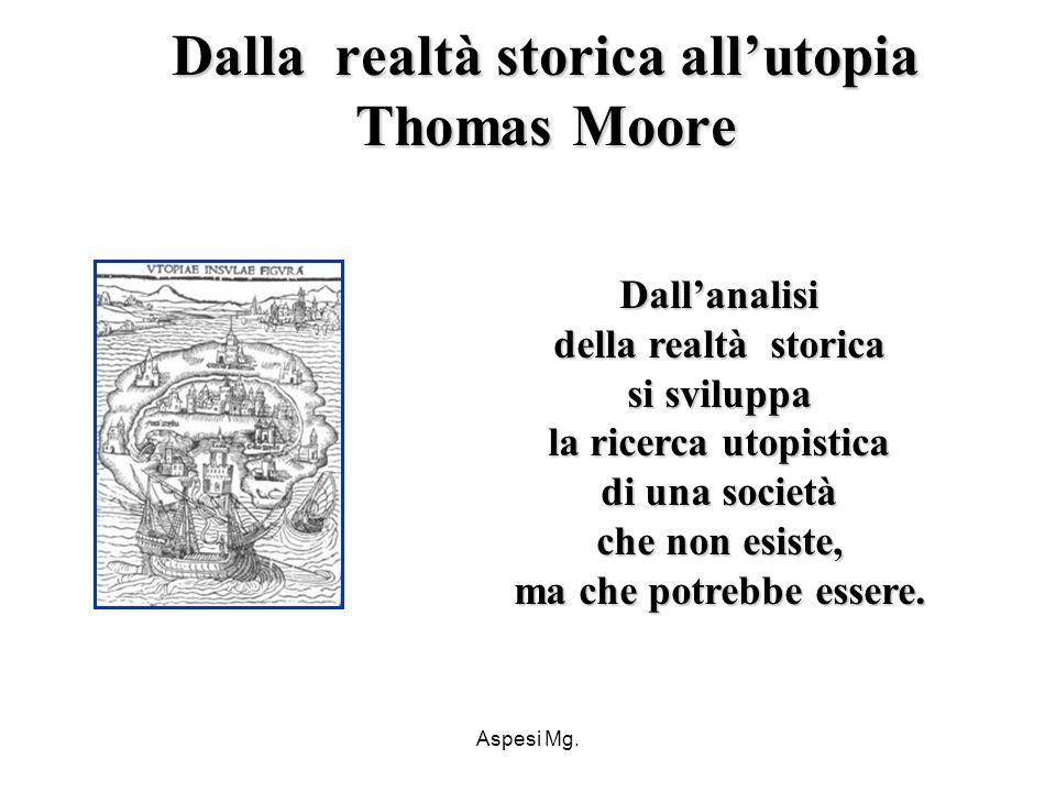 Aspesi Mg. Dallanalisi della realtà storica si sviluppa la ricerca utopistica di una società che non esiste, ma che potrebbe essere. Dalla realtà stor