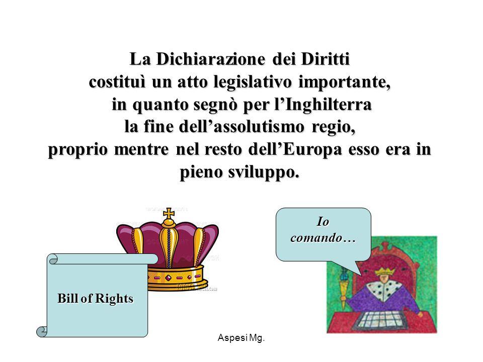 Aspesi Mg. La Dichiarazione dei Diritti costituì un atto legislativo importante, in quanto segnò per lInghilterra la fine dellassolutismo regio, propr