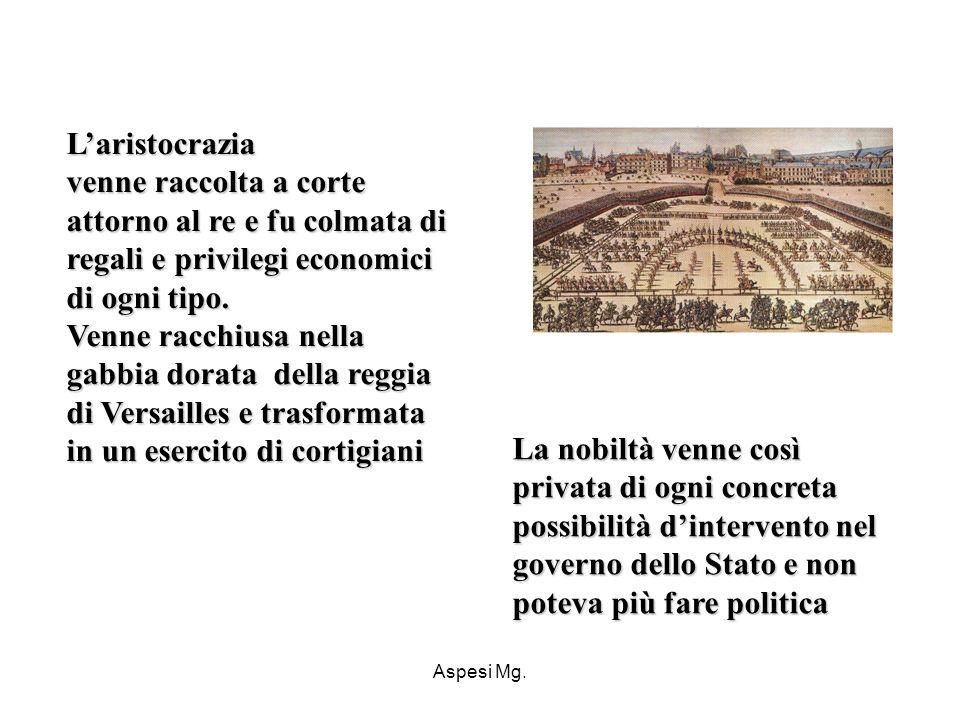 Aspesi Mg. Laristocrazia venne raccolta a corte attorno al re e fu colmata di regali e privilegi economici di ogni tipo. Venne racchiusa nella gabbia