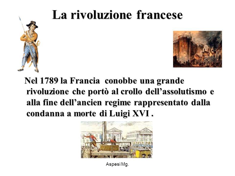 Aspesi Mg. La rivoluzione francese Nel 1789 la Francia conobbe una grande rivoluzione che portò al crollo dellassolutismo e alla fine dellancien regim