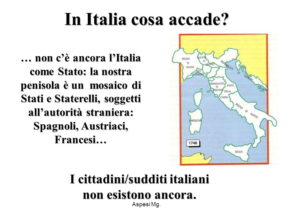 Aspesi Mg. … non cè ancora lItalia come Stato: la nostra penisola è un mosaico di Stati e Staterelli, soggetti allautorità straniera: Spagnoli, Austri