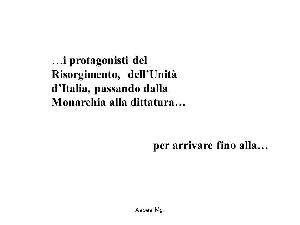 Aspesi Mg. …i protagonisti del Risorgimento, dellUnità dItalia, passando dalla Monarchia alla dittatura… per arrivare fino alla…