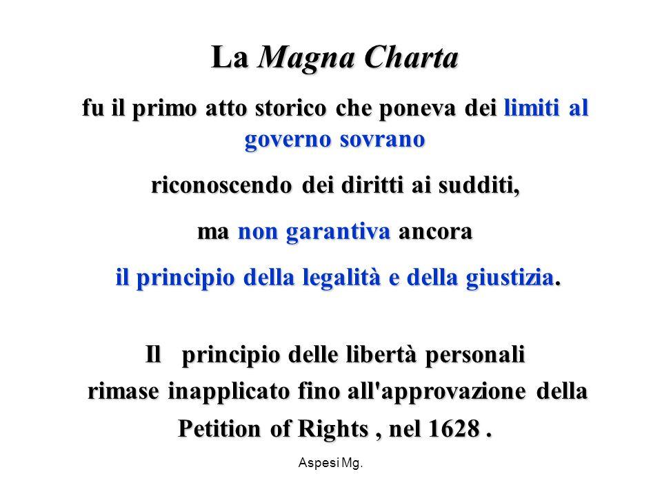 Aspesi Mg. La Magna Charta fu il primo atto storico che poneva dei limiti al governo sovrano riconoscendo dei diritti ai sudditi, ma non garantiva anc