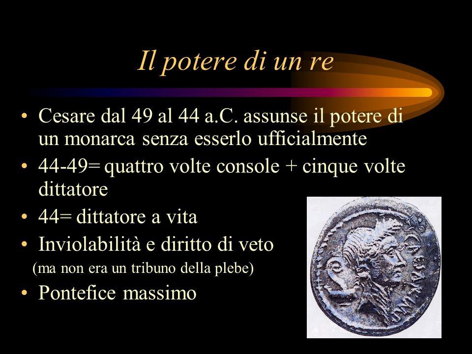 Il potere di un re Cesare dal 49 al 44 a.C. assunse il potere di un monarca senza esserlo ufficialmente 44-49= quattro volte console + cinque volte di