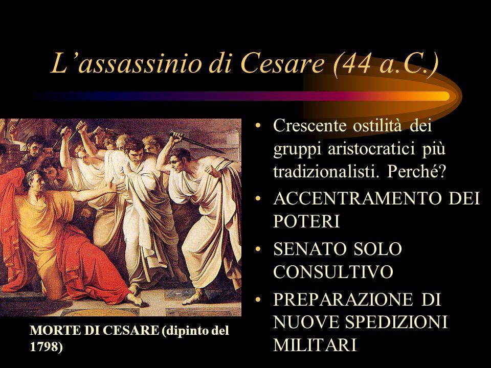Lassassinio di Cesare (44 a.C.) Crescente ostilità dei gruppi aristocratici più tradizionalisti. Perché? ACCENTRAMENTO DEI POTERI SENATO SOLO CONSULTI