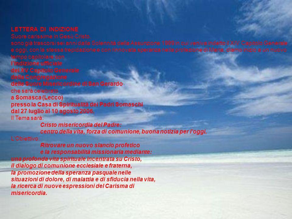 LETTERA DI INDIZIONE Suore carissime in Gesù Cristo, sono già trascorsi sei anni dalla Solennità della Assunzione 1999 in cui veniva indetto il XIV Capitolo Generale e oggi, con la stessa trepidazione e con rinnovata speranza nella protezione di Maria, diamo inizio a un nuovo tempo capitolare con lIndizione ufficiale del XV Capitolo Generale della Congregazione delle Suore Misericordine di San Gerardo che sarà celebrato a Somasca (Lecco) presso la Casa di Spiritualità dei Padri Somaschi dal 27 luglio al 10 agosto 2006.