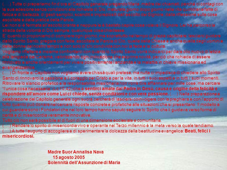 (….) Tutte ci prepariamo fin dora al Capitolo generale pregando Maria, madre dei chiamati, perché ci contagi con la sua adesione senza condizioni alla richiesta di Dio, maturata giorno dopo giorno nella vita quotidiana fatta di fatica e di bellezza, di gesti semplici, scanditi e impreziositi dallascolto del Signore, dalla riflessione sulle cose ascoltate e dalla pratica della Parola.