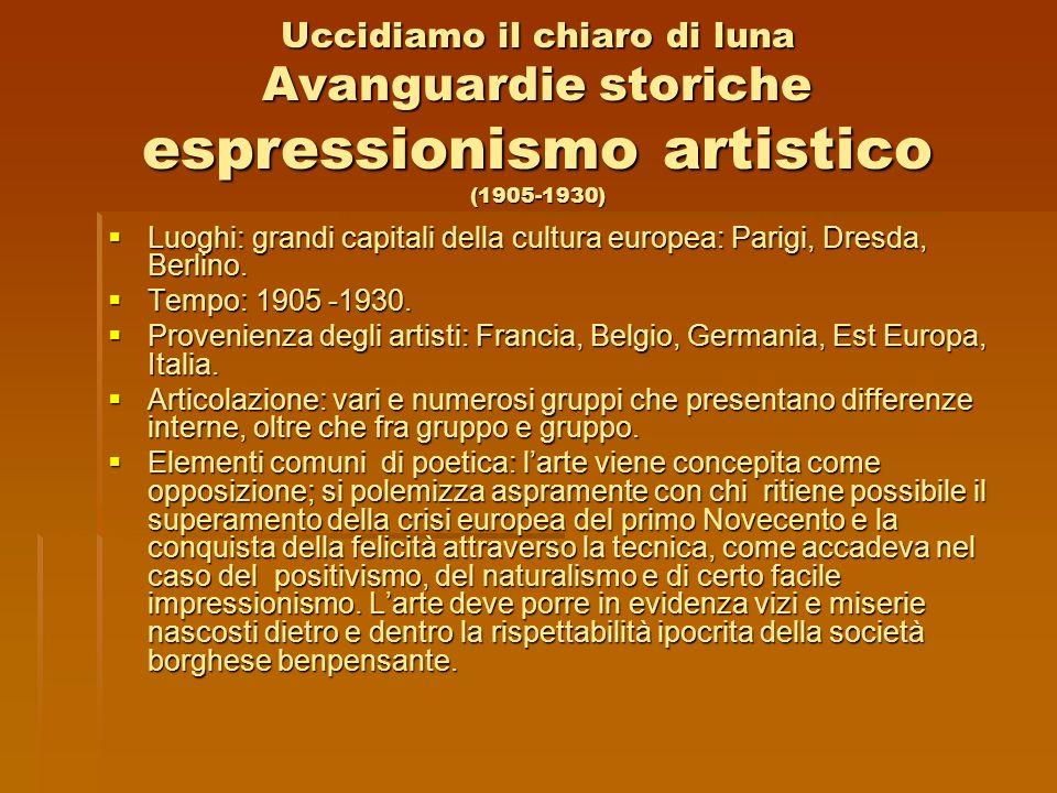 Uccidiamo il chiaro di luna Avanguardie storiche espressionismo artistico (1905-1930) Luoghi: grandi capitali della cultura europea: Parigi, Dresda, B