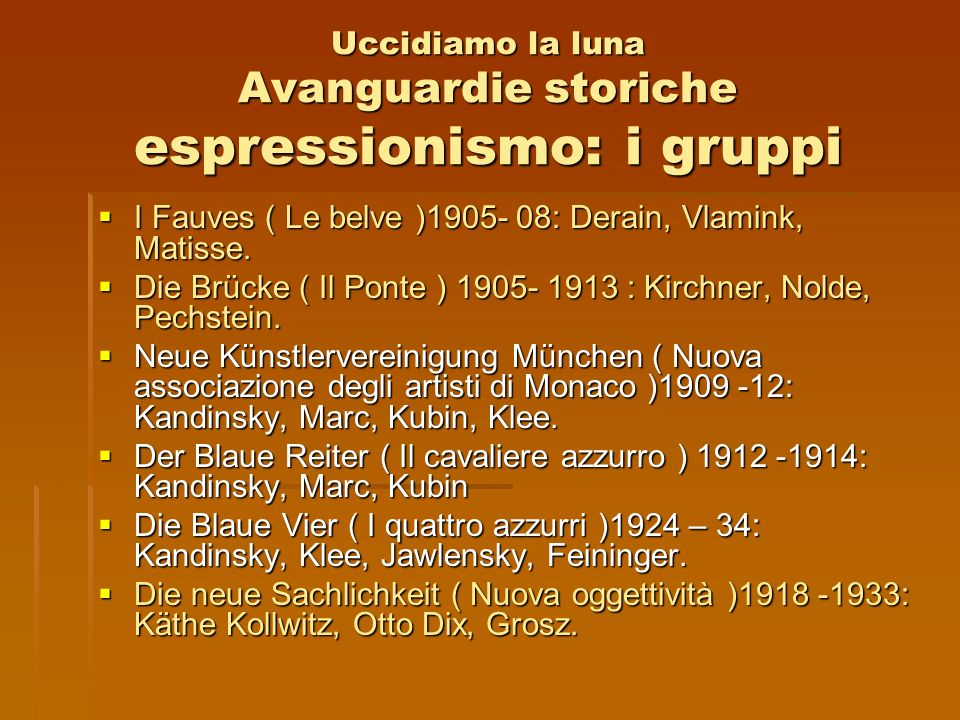 Uccidiamo la luna Avanguardie storiche espressionismo: i gruppi I Fauves ( Le belve )1905- 08: Derain, Vlamink, Matisse. I Fauves ( Le belve )1905- 08