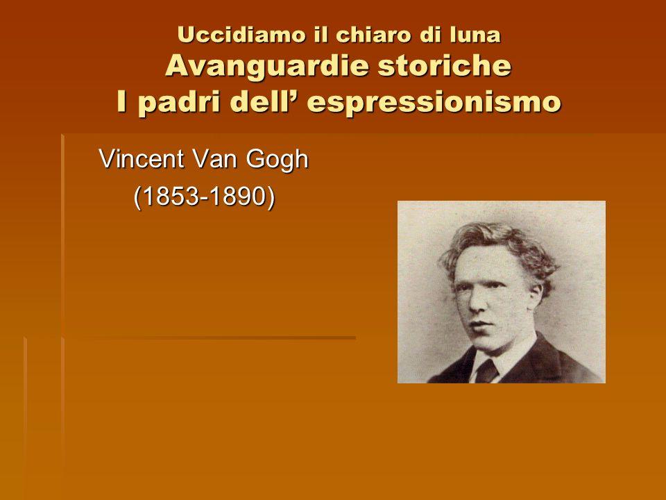 Uccidiamo il chiaro di luna Avanguardie storiche I padri dell espressionismo Vincent Van Gogh (1853-1890)