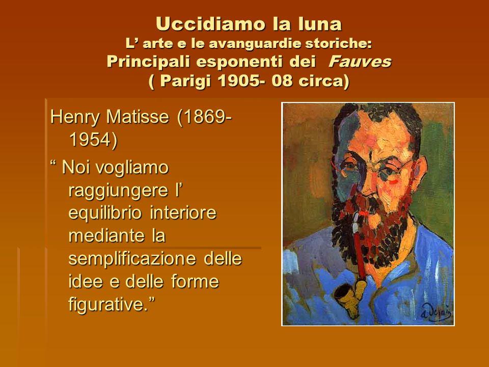 Uccidiamo la luna L arte e le avanguardie storiche: Principali esponenti dei Fauves ( Parigi 1905- 08 circa) Henry Matisse (1869- 1954) Noi vogliamo r