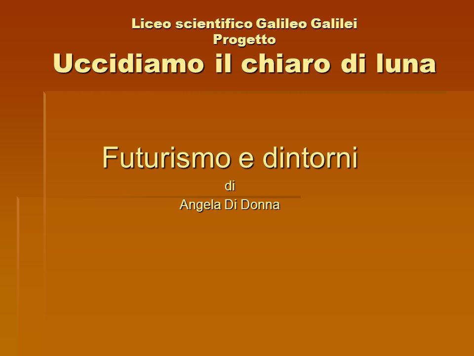 Liceo scientifico Galileo Galilei Progetto Uccidiamo il chiaro di luna Futurismo e dintorni di Angela Di Donna