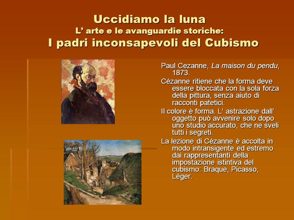 Uccidiamo la luna L arte e le avanguardie storiche: I padri inconsapevoli del Cubismo Paul Cezanne, La maison du pendu, 1873. Cézanne ritiene che la f