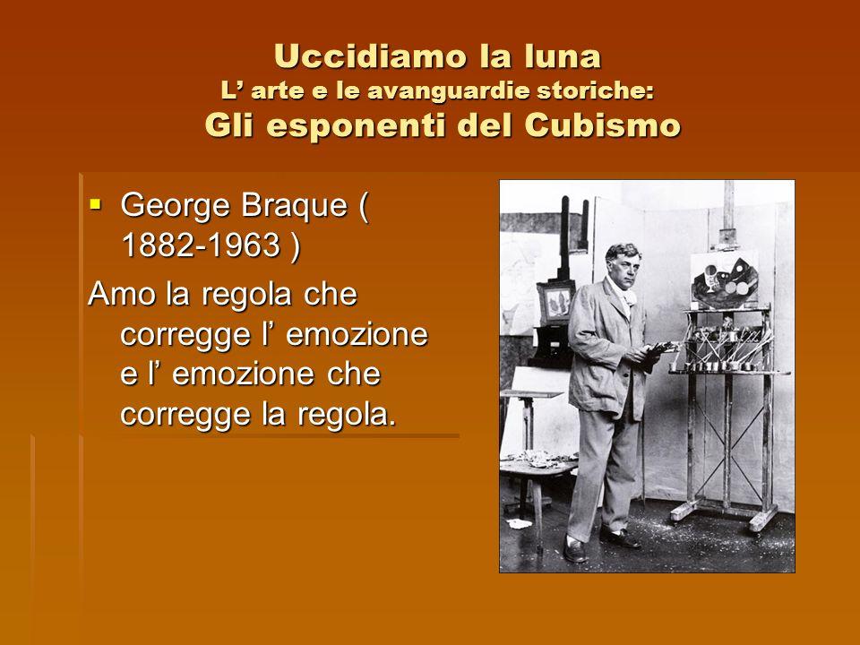 Uccidiamo la luna L arte e le avanguardie storiche: Gli esponenti del Cubismo George Braque ( 1882-1963 ) George Braque ( 1882-1963 ) Amo la regola ch