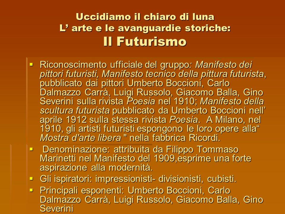 Uccidiamo il chiaro di luna L arte e le avanguardie storiche: Il Futurismo Riconoscimento ufficiale del gruppo: Manifesto dei pittori futuristi, Manif