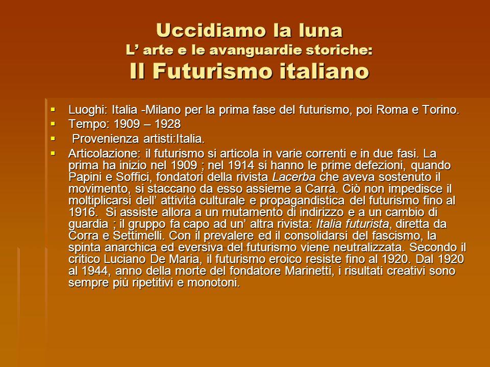 Uccidiamo la luna L arte e le avanguardie storiche: Il Futurismo italiano Luoghi: Italia -Milano per la prima fase del futurismo, poi Roma e Torino. L
