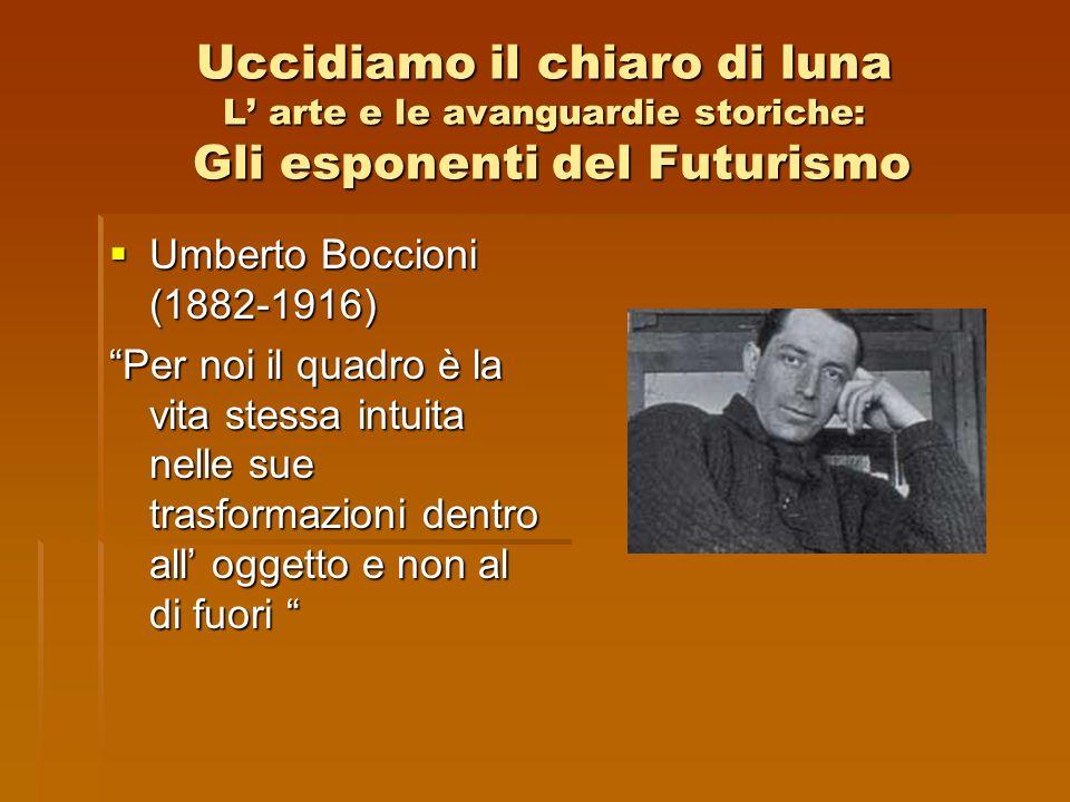 Uccidiamo il chiaro di luna L arte e le avanguardie storiche: Gli esponenti del Futurismo Umberto Boccioni (1882-1916) Umberto Boccioni (1882-1916) Pe
