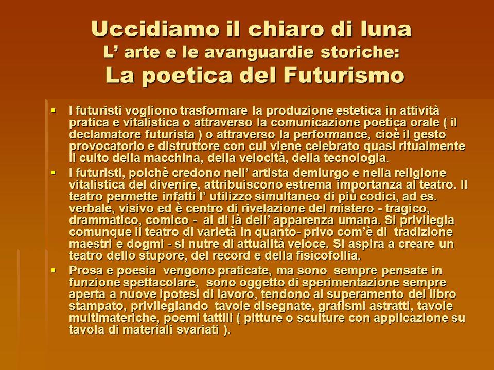 Uccidiamo il chiaro di luna L arte e le avanguardie storiche: La poetica del Futurismo I futuristi vogliono trasformare la produzione estetica in atti