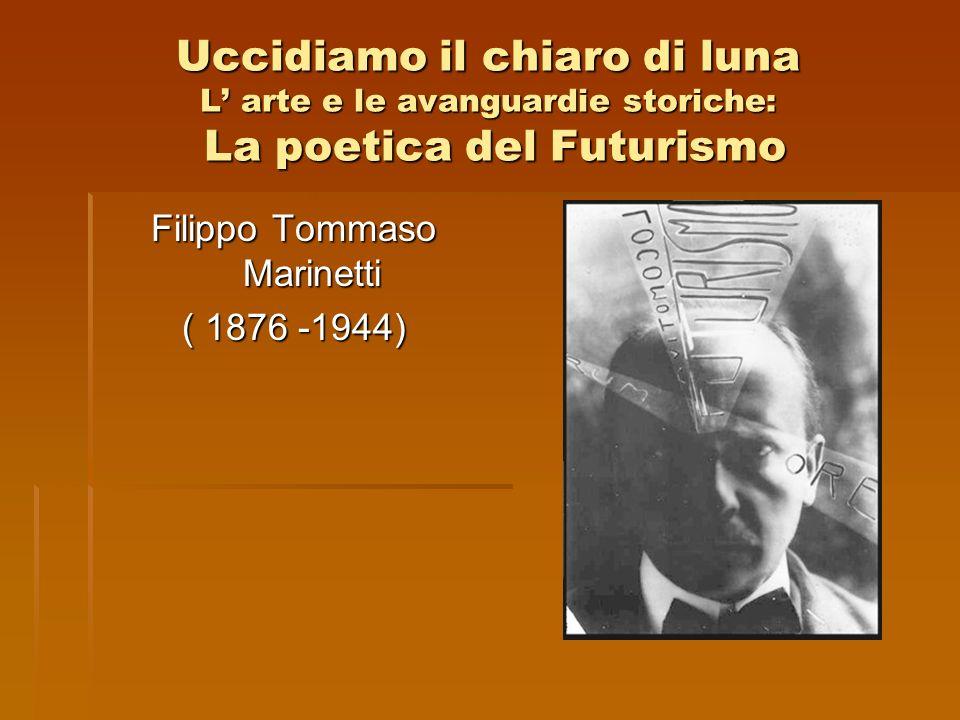 Uccidiamo il chiaro di luna L arte e le avanguardie storiche: La poetica del Futurismo Filippo Tommaso Marinetti ( 1876 -1944)