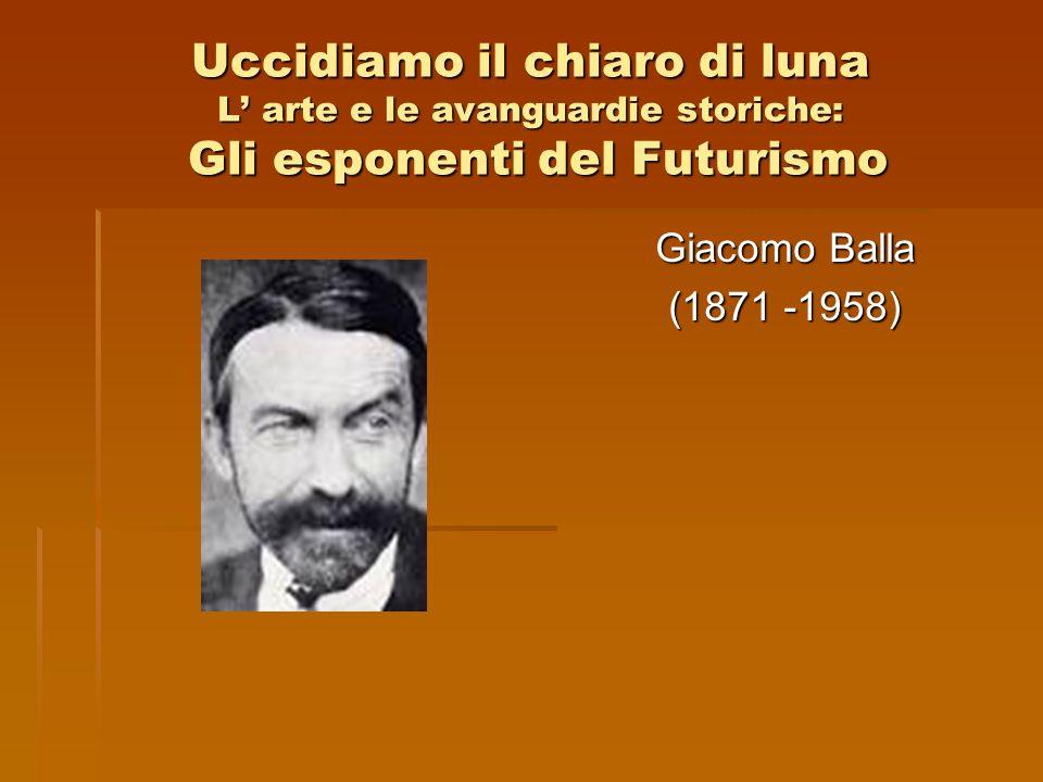 Uccidiamo il chiaro di luna L arte e le avanguardie storiche: Gli esponenti del Futurismo Giacomo Balla (1871 -1958)