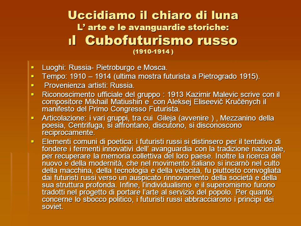 Uccidiamo il chiaro di luna L arte e le avanguardie storiche: I l Cubofuturismo russo (1910-1914 ) Luoghi: Russia- Pietroburgo e Mosca. Luoghi: Russia