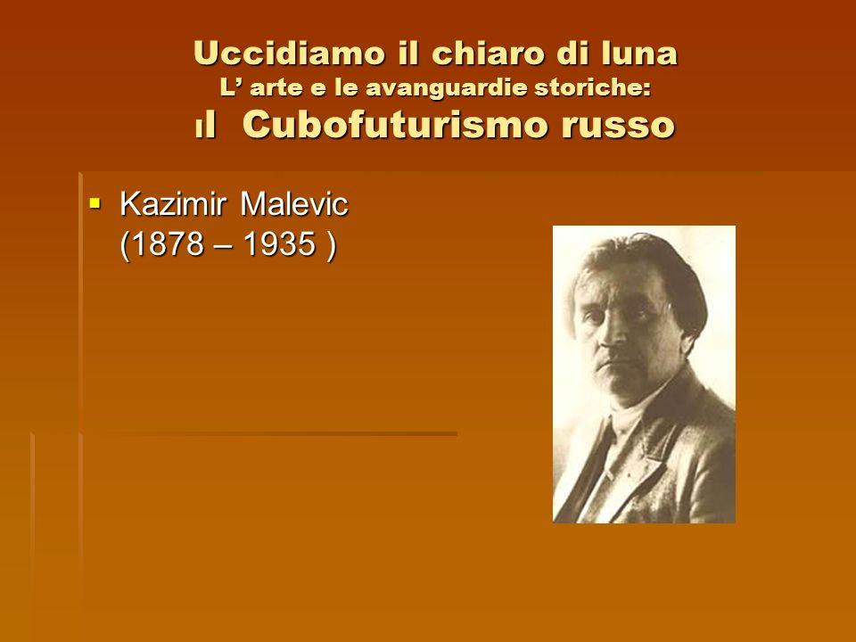 Uccidiamo il chiaro di luna L arte e le avanguardie storiche: I l Cubofuturismo russo Kazimir Malevic (1878 – 1935 ) Kazimir Malevic (1878 – 1935 )