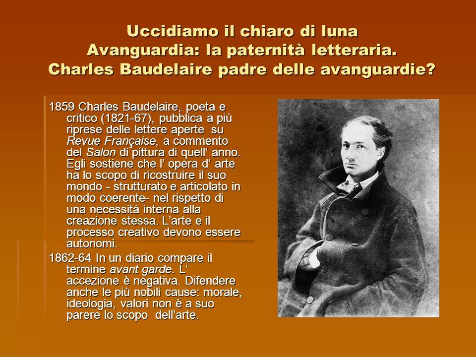 Uccidiamo il chiaro di luna Avanguardia: la paternità letteraria. Charles Baudelaire padre delle avanguardie? 1859 Charles Baudelaire, poeta e critico
