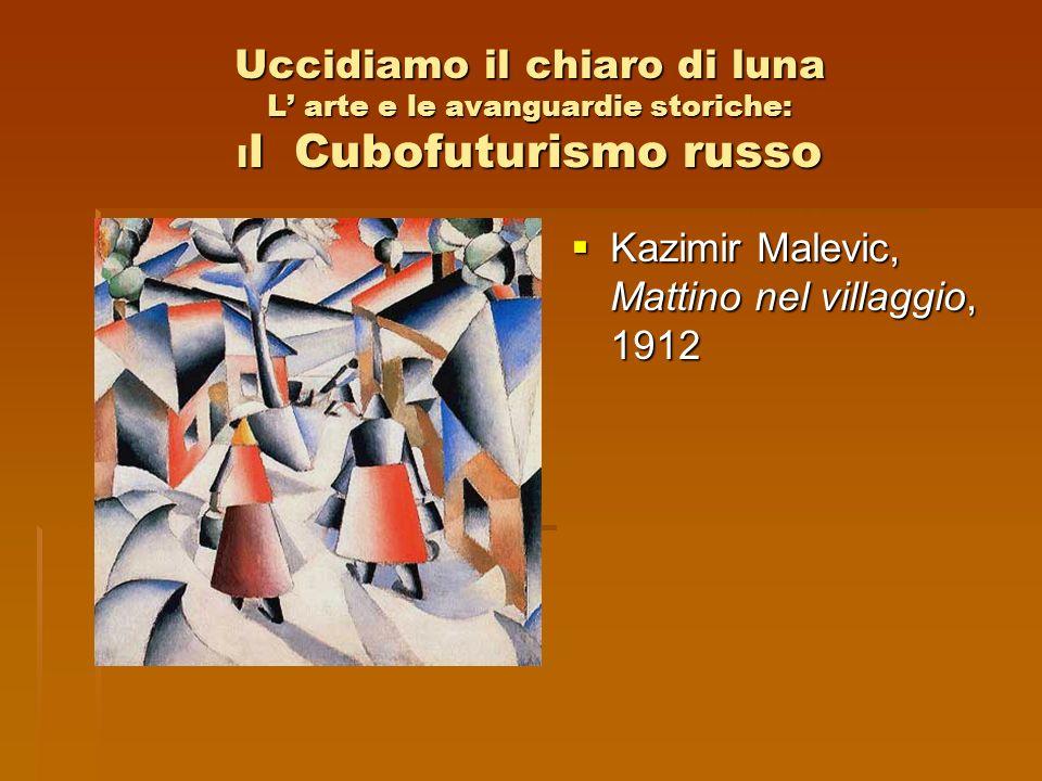 Uccidiamo il chiaro di luna L arte e le avanguardie storiche: I l Cubofuturismo russo Kazimir Malevic, Mattino nel villaggio, 1912 Kazimir Malevic, Ma