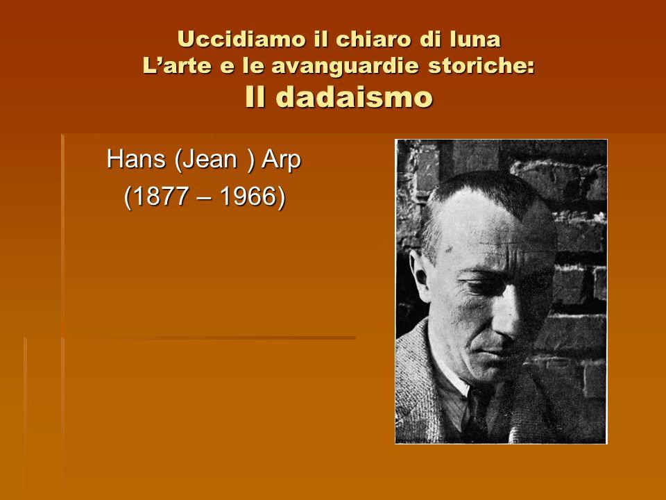 Uccidiamo il chiaro di luna Larte e le avanguardie storiche: Il dadaismo Hans (Jean ) Arp (1877 – 1966)