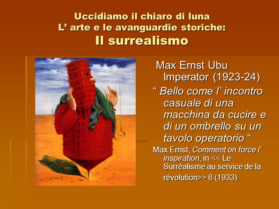 Uccidiamo il chiaro di luna L arte e le avanguardie storiche: Il surrealismo Max Ernst Ubu Imperator (1923-24) Max Ernst Ubu Imperator (1923-24) Bello
