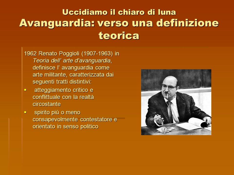 Uccidiamo il chiaro di luna Avanguardia: verso una definizione teorica 1962 Renato Poggioli (1907-1963) in Teoria dell arte davanguardia, definisce l