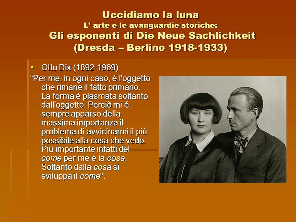 Uccidiamo la luna L arte e le avanguardie storiche: Gli esponenti di Die Neue Sachlichkeit (Dresda – Berlino 1918-1933) Otto Dix (1892-1969) Otto Dix